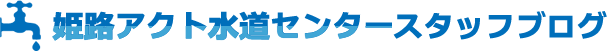 姫路アクト水道センタースタッフブログ